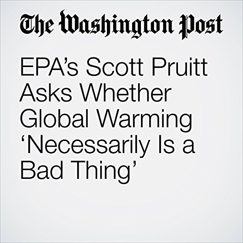 EPA's Scott Pruitt Asks Whether Global Warming 'Necessarily Is a Bad Thing' audiobook cover art