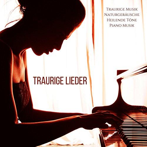 Traurige Lieder - Traurige Musik und Naturgeräusche, Heilende Töne und Entspannende Piano Musik