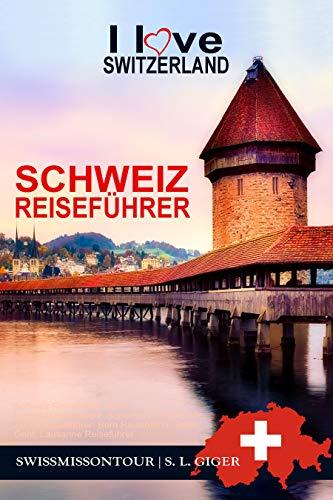 Schweiz Reiseführer I love Switzerland: Schweiz Reiseführer Bahn, Reiseführer Schweiz, Schweizer Schokolade, Zürich Reiseführer, Bern Reiseführer, Basel, Genf, Luzern, Lausanne Reiseführer