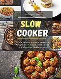 slow cooker: ricette deliziose e gustose per tutta la famiglia. secondi piatti, pesce carne e piatti sfiziosi per tutte le occasioni