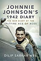 Johnnie Johnson's 1942 Diary: The War Diary of the Spitfire Ace of Aces