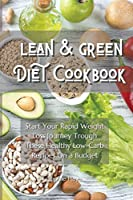 Lean and Green Diet Cookbook: Start Your Rapid Weight Loss Journey Trough These Healthy Low-Carb Recipes On a Budget