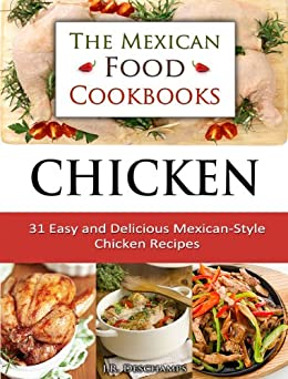 Chicken: 31 Easy and Delicious Mexican-Style Chicken Recipes (The Mexican Food Cookbooks Book 4) by [J.R. Deschamps]