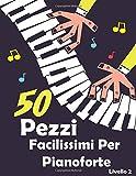 50 Pezzi Facilissimi per Pianoforte: Canzoni selezionate e arrangiamenti per pianoforte per bambini e principianti