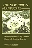 The New Urban Landscape: The Redefinition of City Form in Nineteenth-Century America (New Studies in American Intellectual and Cultural History)