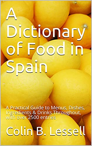 A Dictionary of Food in Spain : A Practical Guide to Menus, Dishes, Ingredients & Drinks Throughout, with over 2500 entries (English Edition)