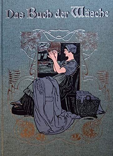 Das Buch der Wäsche. Ein Leitfaden zur zeit- und sachgemäßen Herstellung von Haus-, Bett- und Leibwäsche, sowie zu deren gründlicher Behandlung und Pflege unter Beigabe der erforderlichen naturgroßen Schnitte.