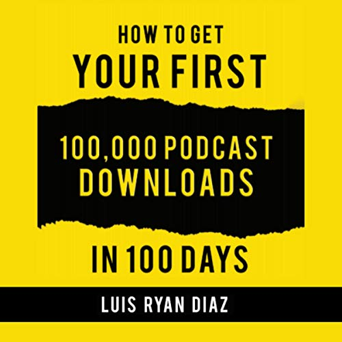 How to Get Your First 100,000 Podcast Downloads in 100 Days Audiobook By Luis Ryan Diaz cover art