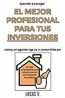 Aprende a escoger EL MEJOR PROFESIONAL PARA TUS INVERSIONES. Como un agente TOP va a convertirte en: un TOP empresario que triunfa con su ACTIVIDAD DE HOSTELERÍA (El Mundo Inmobiliario y Sus Secretos)
