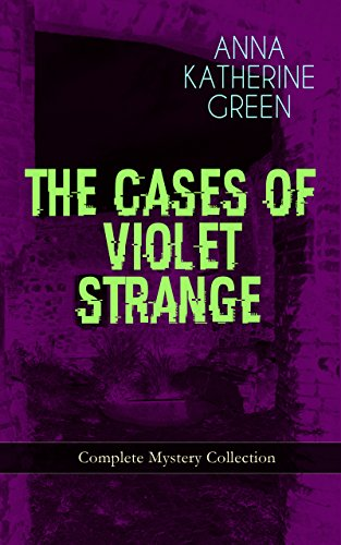 Couverture du livre THE CASES OF VIOLET STRANGE - Complete Mystery Collection: Whodunit Classics: The Golden Slipper, The Second Bullet, An Intangible Clue, The Grotto Spectre, ... Thirteen Violet's Own… (English Edition)