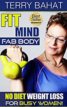 Fit Mind Fab Body: No Diet Weight Loss for Busy Women by [Terry Bahat]