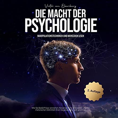 Die Macht der Psychologie - Manipulationstechniken und Menschen lesen: Wie Sie Bedürfnisse verstehen, Körpersprache analysieren und mit rhetorischen Stilmitteln ... Gegenüber für sich gewinnen