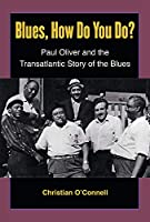Blues, How Do You Do?: Paul Oliver and the Transatlantic Story of the Blues