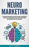 Neuromarketing: La guida definitiva per capire i processi mentali e decisionali del consumatore ed aumentare le vendite