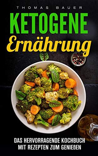 Ketogene Ernährung:  Das hervorragende Kochbuch mit Rezepten zum Genießen