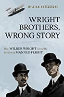 Wright Brothers, Wrong Story: How Wilbur Wright Solved the Problem of Manned Flight