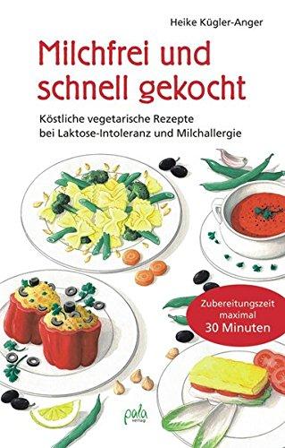 Milchfrei und schnell gekocht. Köstliche vegetarische Rezepte bei Laktose-Intoleranz und...