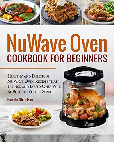 NuWave Oven Cookbook For Beginners: Healthy and Delicious NuWave Oven Recipes that Friends and Loved Ones Will Be Begging You to Serve! (NuWave Cookbook)