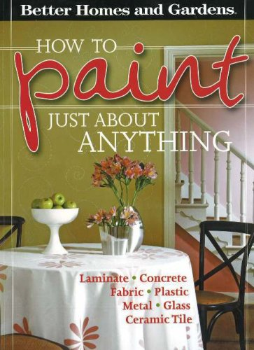 Better Homes and Gardens: How to Paint Just About Anything: Laminate, Concrete, Fabric, Plastic, Metal, Glass, Ceramic Tile (Better Homes & Gardens)