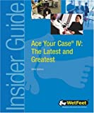 Ace Your Case IV: The Latest and Greatest (WetFeet Insider Guide)