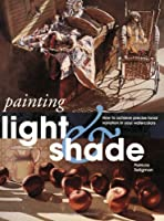Painting Light and Shade: How to Achieve Precise Tonal Variation in Your Watercolors (Quarto Book)