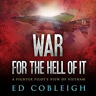 War for the Hell of It     A Fighter Pilot's View of Vietnam              By:                                                                                                                                 Ed Cobleigh                               Narrated by:                                                                                                                                 Eric Martin                      Length: 10 hrs and 27 mins     23 ratings     Overall 4.3