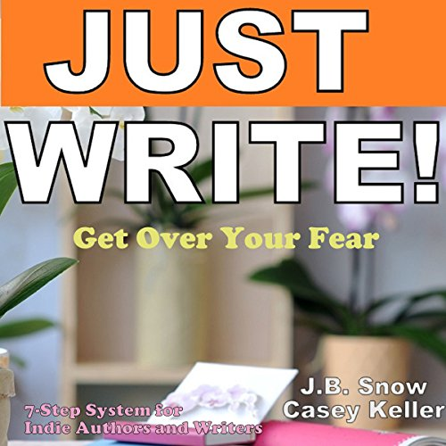 Just Write - Get Over Your Fear: 7 Step System for Indie Authors and Writers Audiobook By J.B. Snow,                                                                                        Casey Keller cover art