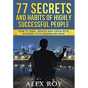 77 Secrets and Habits of Highly Successful People How to Think, Behave, Grow Rich and Build Your Millionaire Mind