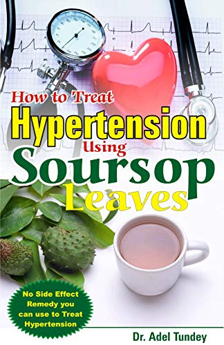 How to Treat Hypertension Using Soursop Leaves: No Side Effect Remedy you can use to Treat Hypertension