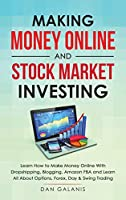 Making Money Online and Stock Market Investing: Learn how to Make Money Online with Dropshipping, Blogging, Amazon FBA and Learn All About Options, Forex, Day and Swing Trading