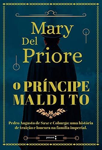 O Príncipe Maldito: Pedro Augusto de Saxe e Coburgo: uma história de traição e loucura na Família Imperial