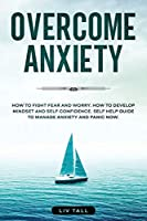 Overcome Anxiety: How to Fight Fear and Worry. How to Develop Mindset and Self-Confidence. Self-Help Guide to Manage Anxiety and Panic Now