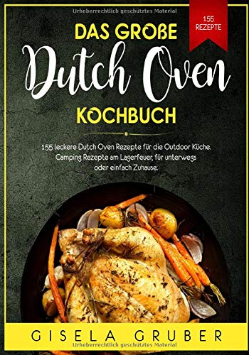 Das große Dutch Oven Kochbuch: 155 leckere Dutch Oven Rezepte für die Outdoor Küche. Camping Rezepte am Lagerfeuer, für unterwegs oder einfach Zuhause.