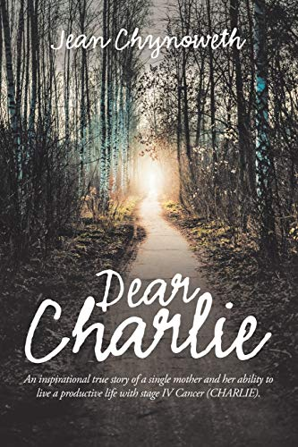 Dear Charlie: An Inspirational True Story of a Single Mother and Her Ability to Live a Productive Life with Stage Iv Cancer (Charlie).