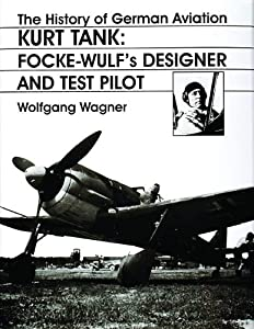 The History of German Aviation: Kurt Tank: Focke-Wulf's Designer and Test Pilot (v. 2) (English and German Edition)