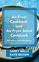 Air Fryer Cookbook and Air Fryer Salad Cookbook: 100+ Delicious and Healthy Recipes
