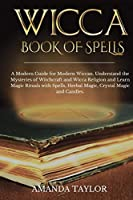 Wicca Book of Spells: A Modern Guide for Modern Wiccan. Understand the Mysteries of Witchcraft and Wicca Religion and Learn Magic Rituals with Spells, Herbal Magic, Crystal Magic and Candles.