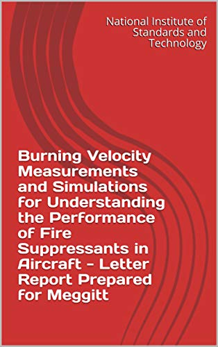 Burning Velocity Measurements and Simulations for Understanding the Performance of Fire Suppressants in Aircraft - Letter Report Prepared for Meggitt