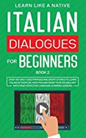 Italian Dialogues for Beginners Book 2: Over 100 Daily Used Phrases and Short Stories to Learn Italian in Your Car. Have Fun and Grow Your Vocabulary with Crazy Effective Language Learning Lessons (Italian for Adults)
