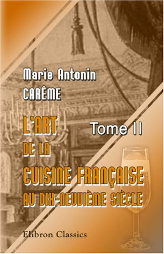 L'art de la cuisine française aux dix-neuvième siècle: Traité élémentaire et pratique... Tome 2