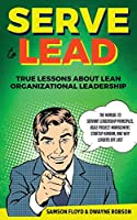 Serve to Lead: The Manual to Servant Leadership Principles, Agile Project Management, Start-Up Kanban, and Why Leaders Eat Last