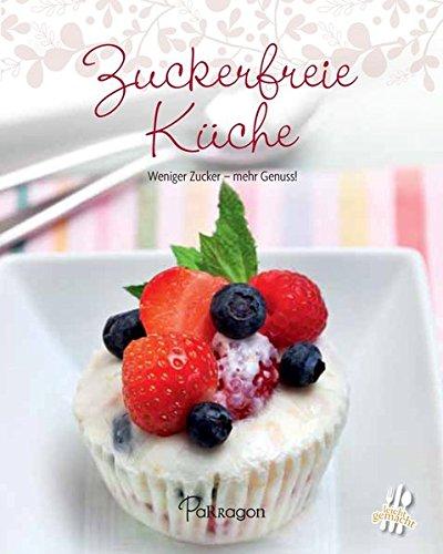 Zuckerfreie Küche: Weniger Zucker – mehr Genuss! (Leicht gemacht / 100 Rezepte)