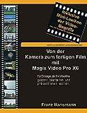 Von der Kamera zum fertigen Film mit Magix Video Pro X6: Für Einsteiger, die ihre Filme gekonnt bearbeiten und präsentieren wollen. (German Edition)