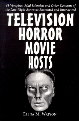 Watson, E: Television Horror Movie Hosts: 68 Vampires, Mad Scientists and Other Denizens of the Late-Night Airwaves Examined and Interviewed