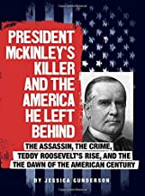 President McKinley's Killer and the America He Left Behind: The Assassin, the Crime, Teddy Roosevelt's Rise, and the Dawn ...