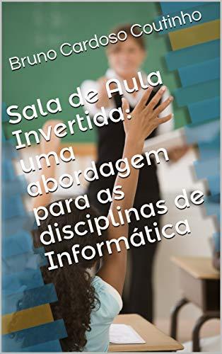 Sala de Aula Invertida: uma abordagem para as disciplinas de Informática (Portuguese Edition)