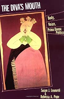 The Diva's Mouth: Body, Voice, and Prima Donna Politics: Body, Voice, Prima Donna Politics