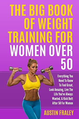 The Big Book Of Weight Training For Women Over 50: Everything You Need To Know To Feel Great, Look Amazing, Live The Life You've Always Wanted, & Kick Butt After 50 For Women