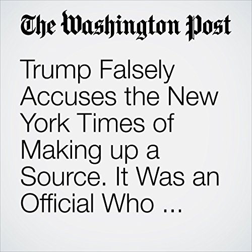 Trump Falsely Accuses the New York Times of Making up a Source. It Was an Official Who Briefed Reporters. copertina