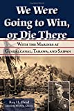 We Were Going to Win, Or Die There: With the Marines at Guadalcanal, Tarawa, and Saipan (Volume 10) (North Texas Military Biography and Memoir Series)